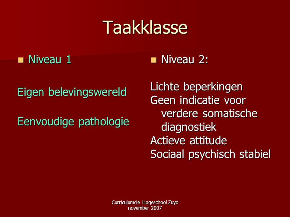 Curriculumcie Hogeschool Zuyd november 2007 Taakklasse Niveau 1 Niveau 1 Eigen belevingswereld Eenvoudige pathologie Niveau 2: Niveau 2: Lichte beperk