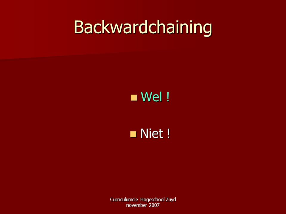 Curriculumcie Hogeschool Zuyd november 2007 Backwardchaining Wel ! Wel ! Niet ! Niet !