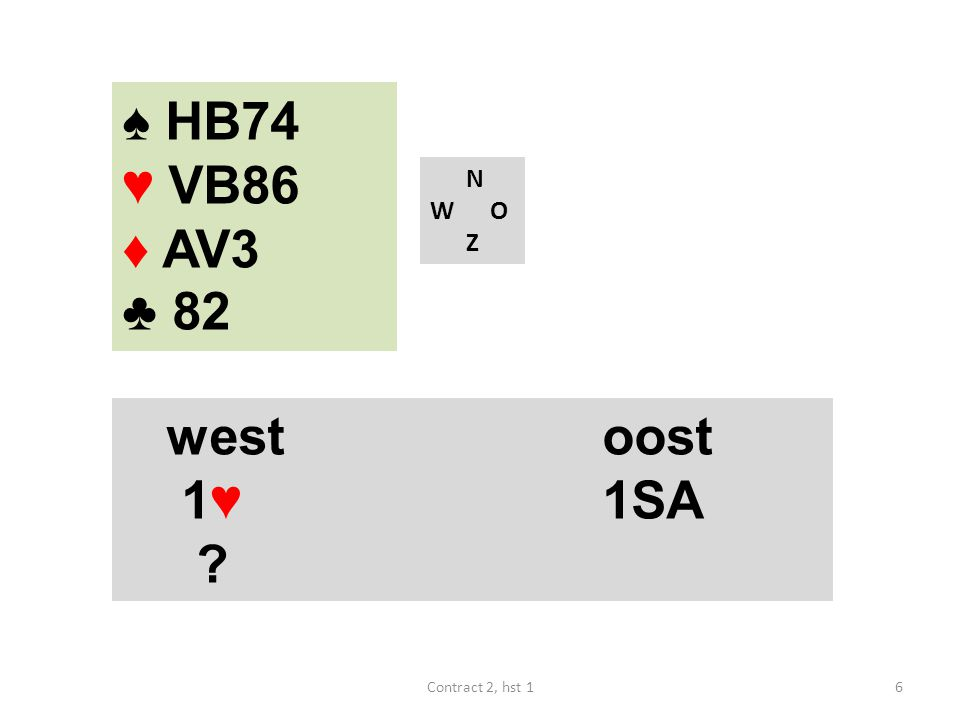 ♠ HB74 ♥ VB86 ♦ AV3 ♣ 82 N W O Z westoost 1♥ 1SA ? 6Contract 2, hst 1