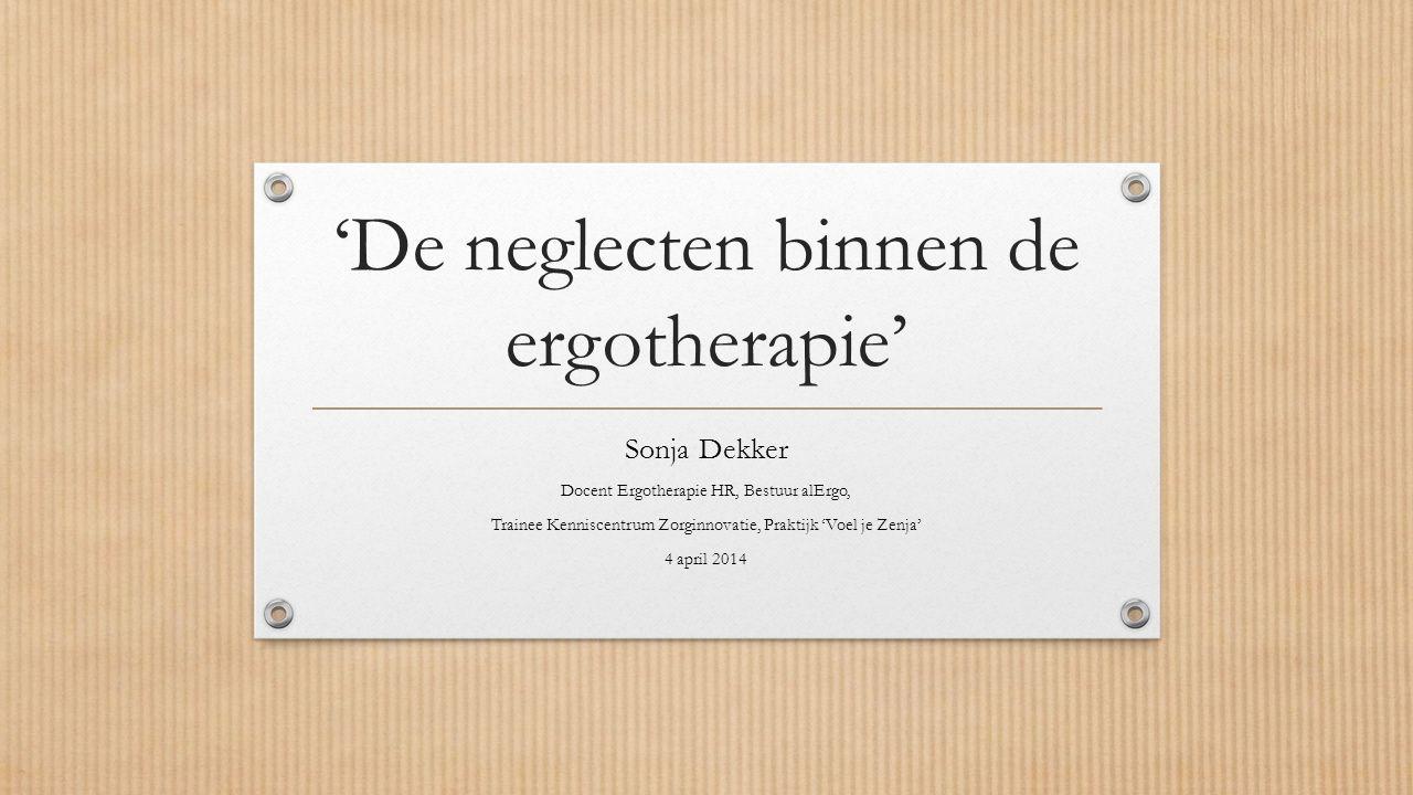 'De neglecten binnen de ergotherapie' Sonja Dekker Docent Ergotherapie HR, Bestuur alErgo, Trainee Kenniscentrum Zorginnovatie, Praktijk 'Voel je Zenja' 4 april 2014
