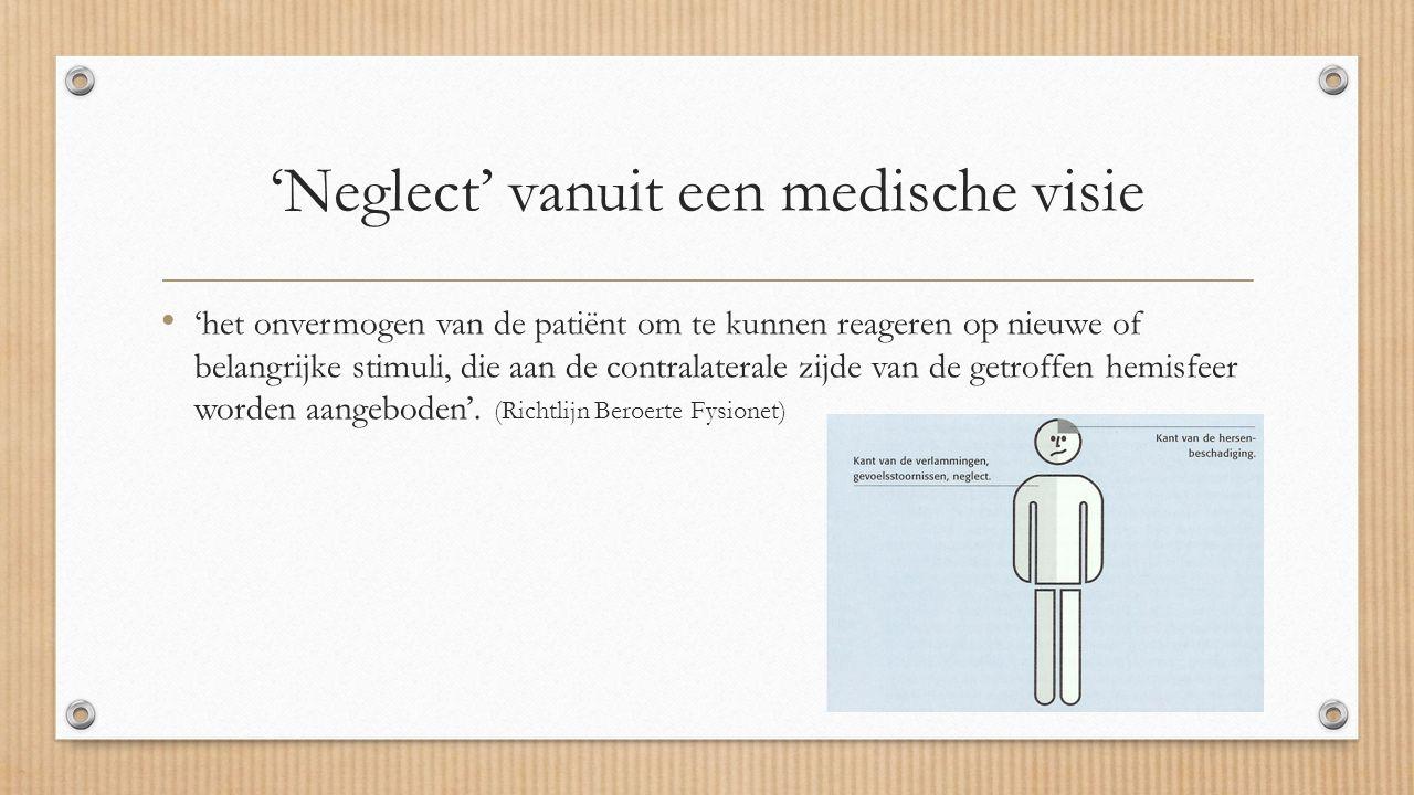 'Neglect' vanuit een medische visie 'het onvermogen van de patiënt om te kunnen reageren op nieuwe of belangrijke stimuli, die aan de contralaterale zijde van de getroffen hemisfeer worden aangeboden'.