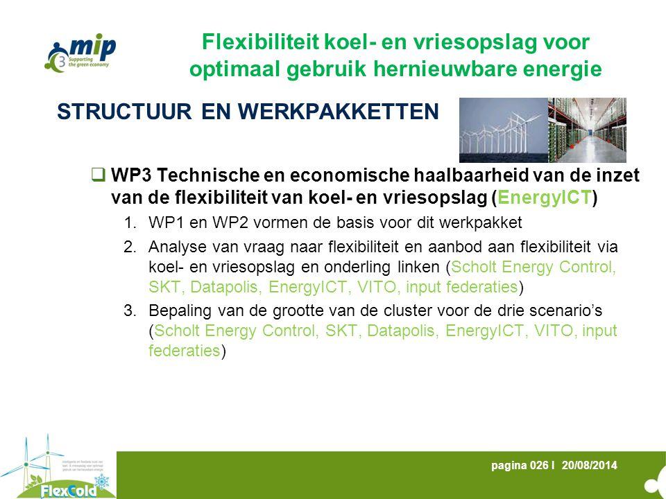 20/08/2014pagina 026 I STRUCTUUR EN WERKPAKKETTEN  WP3 Technische en economische haalbaarheid van de inzet van de flexibiliteit van koel- en vriesopslag (EnergyICT) 1.WP1 en WP2 vormen de basis voor dit werkpakket 2.Analyse van vraag naar flexibiliteit en aanbod aan flexibiliteit via koel- en vriesopslag en onderling linken (Scholt Energy Control, SKT, Datapolis, EnergyICT, VITO, input federaties) 3.Bepaling van de grootte van de cluster voor de drie scenario's (Scholt Energy Control, SKT, Datapolis, EnergyICT, VITO, input federaties) Flexibiliteit koel- en vriesopslag voor optimaal gebruik hernieuwbare energie