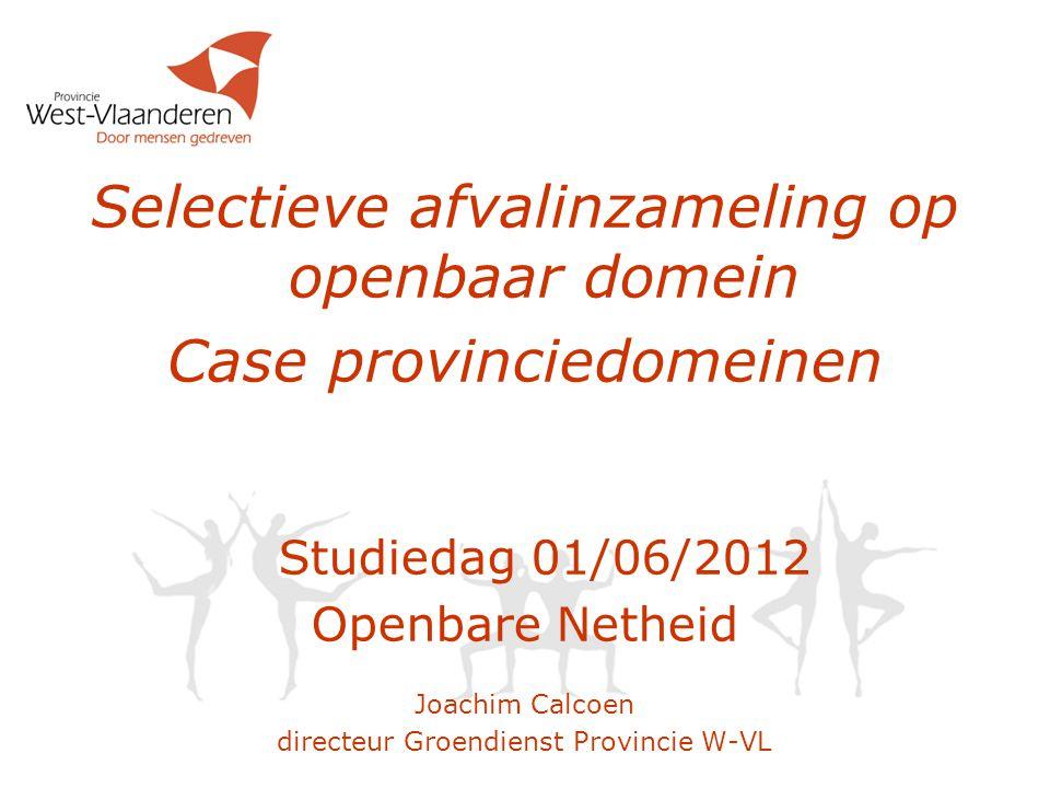 Selectieve afvalinzameling op openbaar domein Case provinciedomeinen Studiedag 01/06/2012 Openbare Netheid Joachim Calcoen directeur Groendienst Provi