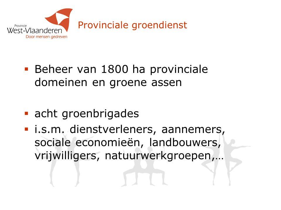 Provinciale groendienst  Beheer van 1800 ha provinciale domeinen en groene assen  acht groenbrigades  i.s.m. dienstverleners, aannemers, sociale ec