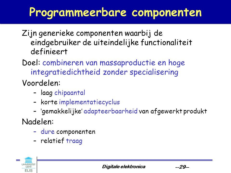 Digitale elektronica --29-- Programmeerbare componenten Zijn generieke componenten waarbij de eindgebruiker de uiteindelijke functionaliteit definieer