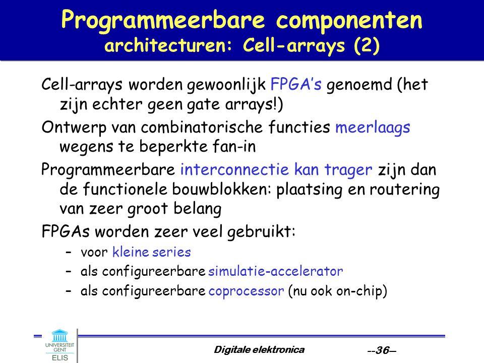 Digitale elektronica --36-- Programmeerbare componenten architecturen: Cell-arrays (2) Cell-arrays worden gewoonlijk FPGA's genoemd (het zijn echter g