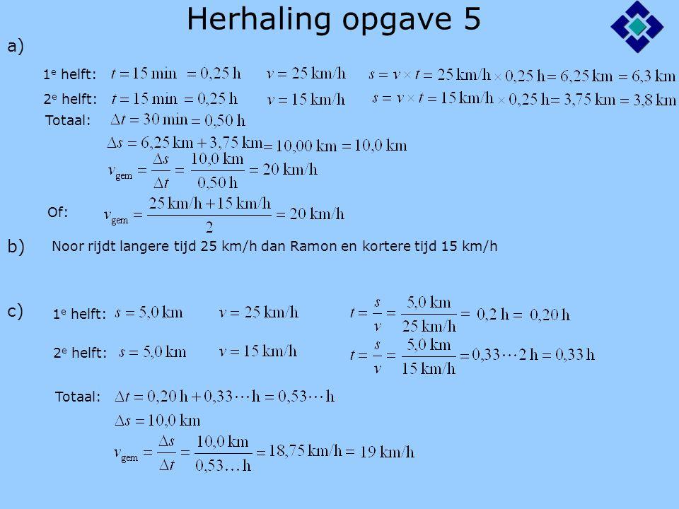 Herhaling opgave 5 a) 1 e helft: 2 e helft: Totaal: b) Noor rijdt langere tijd 25 km/h dan Ramon en kortere tijd 15 km/h Of: 1 e helft: c) 2 e helft: