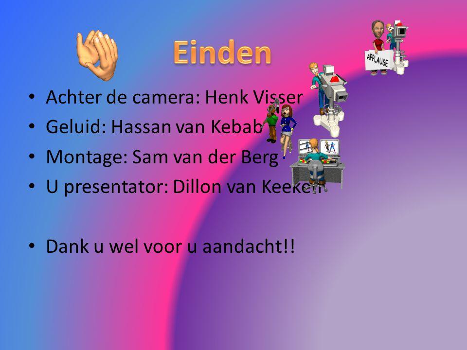 Achter de camera: Henk Visser Geluid: Hassan van Kebab Montage: Sam van der Berg U presentator: Dillon van Keeken Dank u wel voor u aandacht!!