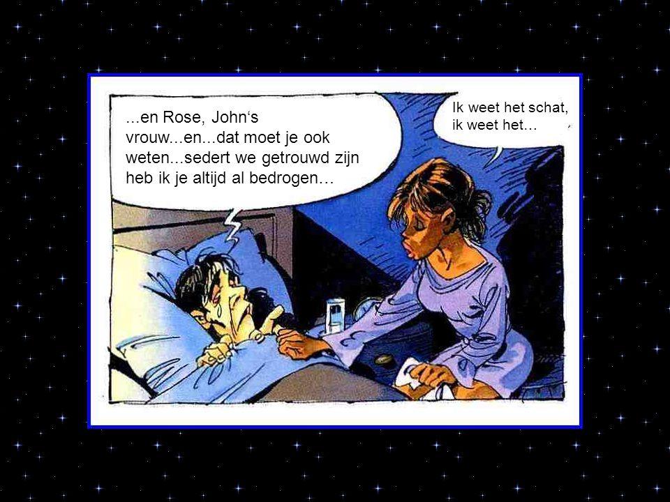 ...en Rose, John's vrouw...en...dat moet je ook weten...sedert we getrouwd zijn heb ik je altijd al bedrogen… Ik weet het schat, ik weet het…