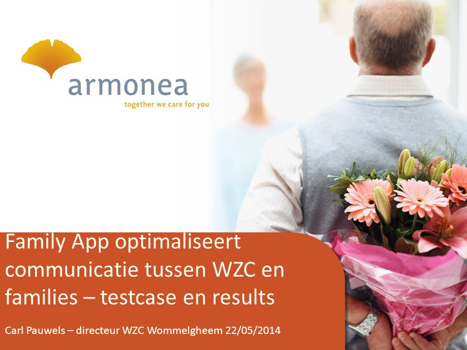 1 Family App optimaliseert communicatie tussen WZC en families – testcase en results Carl Pauwels – directeur WZC Wommelgheem 22/05/2014