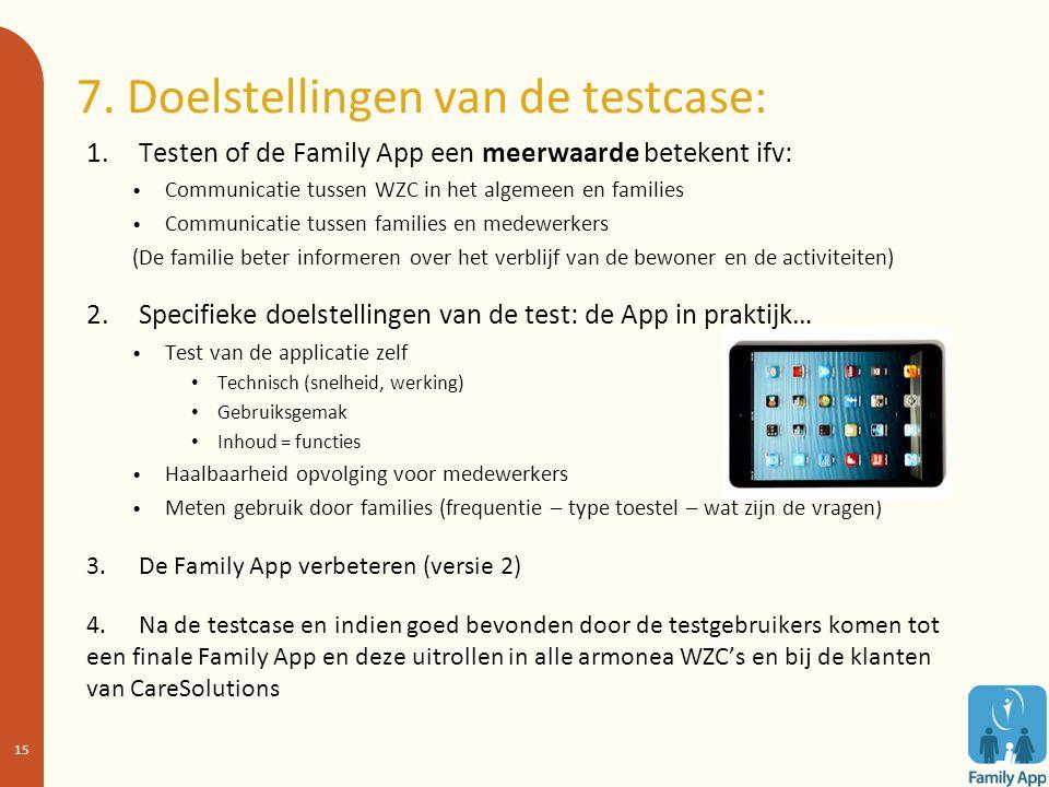 7. Doelstellingen van de testcase: 1. Testen of de Family App een meerwaarde betekent ifv: Communicatie tussen WZC in het algemeen en families Communi