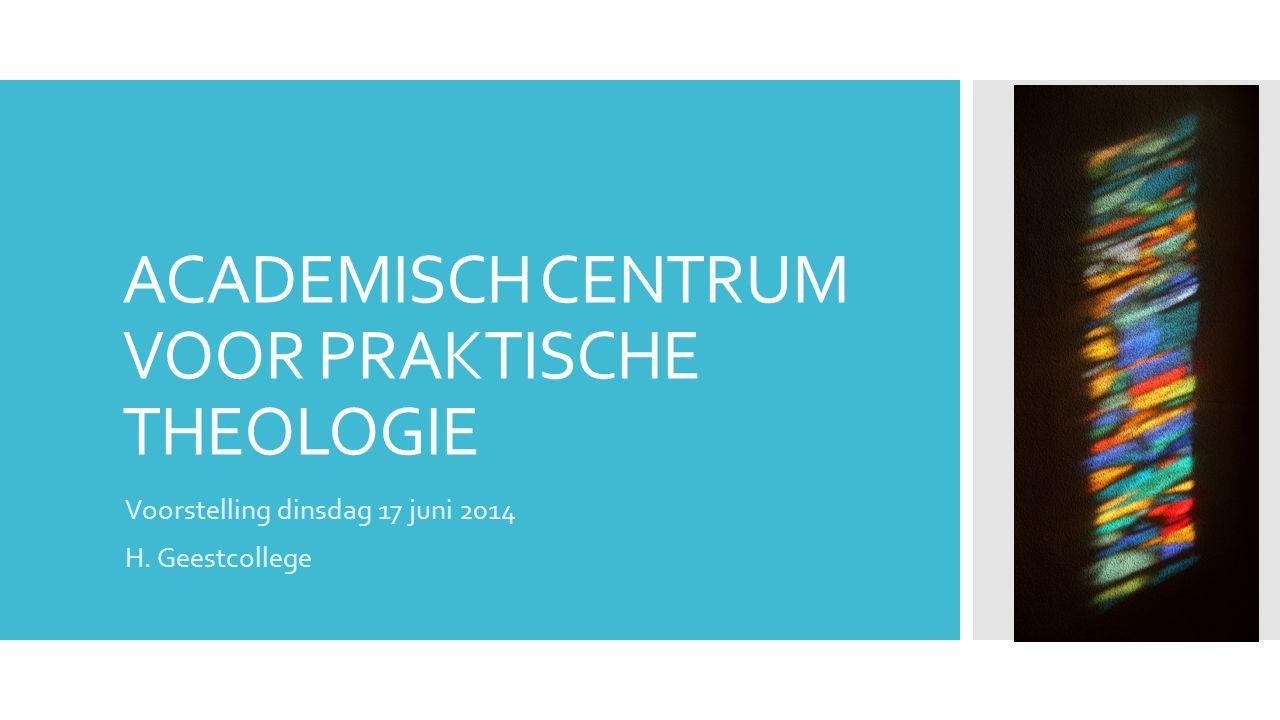 ACADEMISCH CENTRUM VOOR PRAKTISCHE THEOLOGIE Voorstelling dinsdag 17 juni 2014 H. Geestcollege