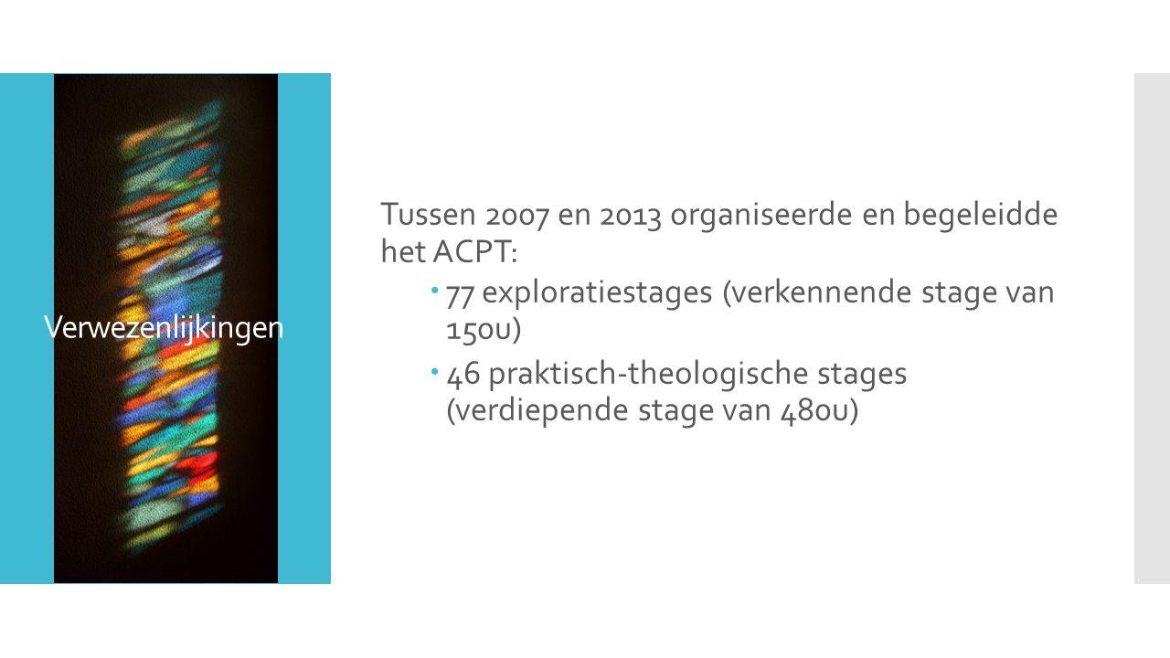 Verwezenlijkingen Tussen 2007 en 2013 organiseerde en begeleidde het ACPT:  77 exploratiestages (verkennende stage van 150u)  46 praktisch-theologische stages (verdiepende stage van 480u)
