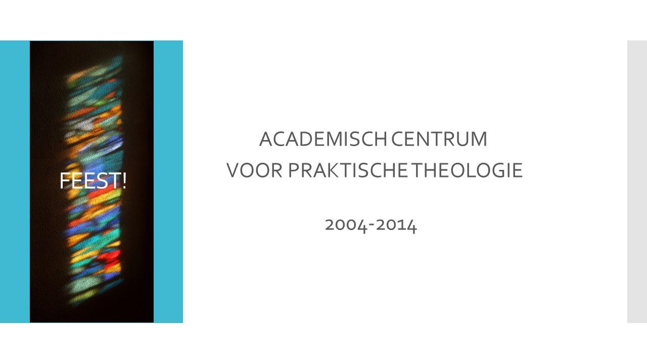FEEST! ACADEMISCH CENTRUM VOOR PRAKTISCHE THEOLOGIE 2004-2014