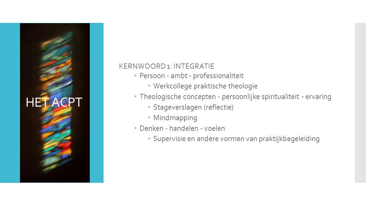 HET ACPT KERNWOORD 1: INTEGRATIE  Persoon - ambt - professionaliteit  Werkcollege praktische theologie  Theologische concepten - persoonlijke spiritualiteit - ervaring  Stageverslagen (reflectie)  Mindmapping  Denken - handelen - voelen  Supervisie en andere vormen van praktijkbegeleiding