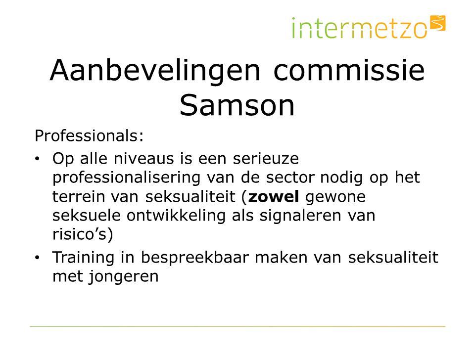 Aanbevelingen commissie Samson Professionals: Op alle niveaus is een serieuze professionalisering van de sector nodig op het terrein van seksualiteit (zowel gewone seksuele ontwikkeling als signaleren van risico's) Training in bespreekbaar maken van seksualiteit met jongeren