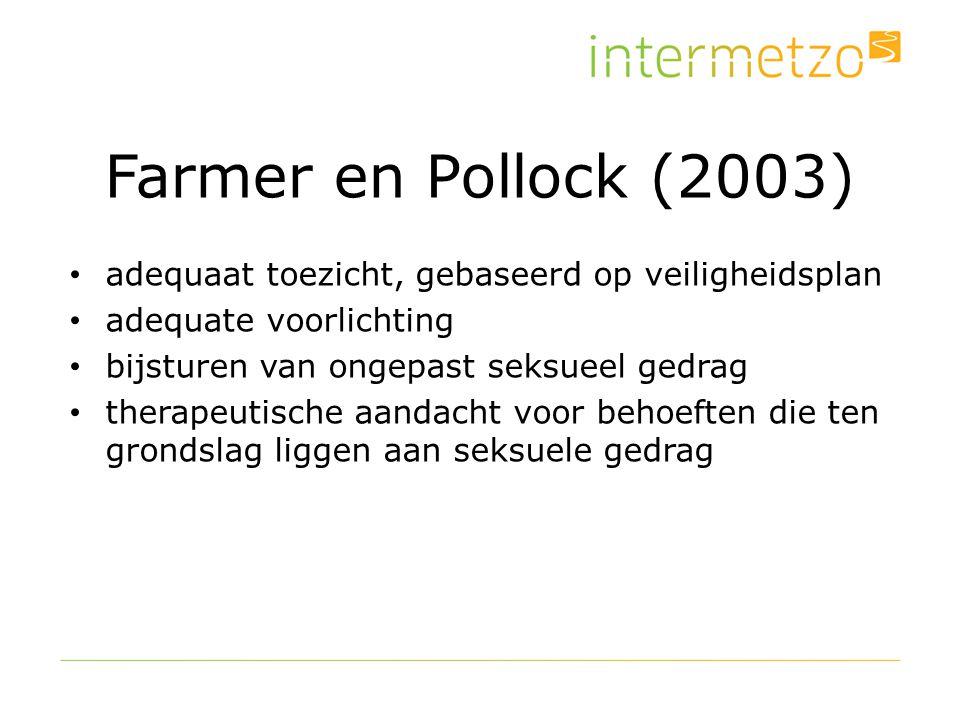Farmer en Pollock (2003) adequaat toezicht, gebaseerd op veiligheidsplan adequate voorlichting bijsturen van ongepast seksueel gedrag therapeutische aandacht voor behoeften die ten grondslag liggen aan seksuele gedrag