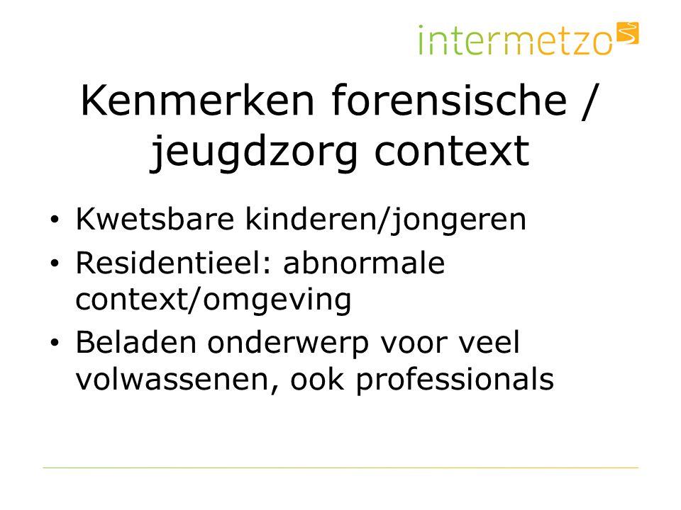 Kenmerken forensische / jeugdzorg context Kwetsbare kinderen/jongeren Residentieel: abnormale context/omgeving Beladen onderwerp voor veel volwassenen, ook professionals