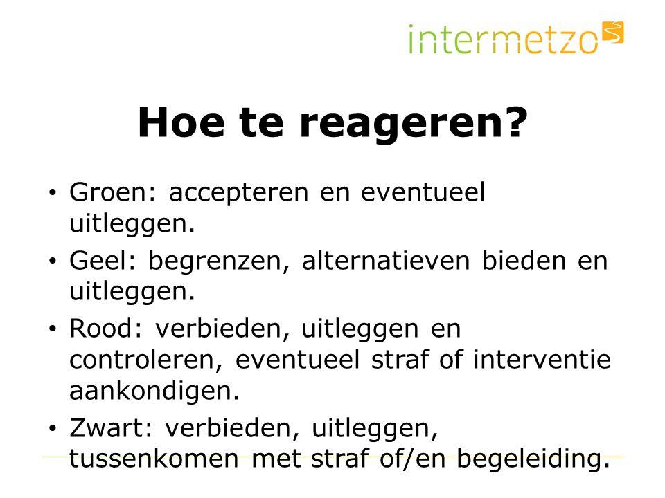 Hoe te reageren? Groen: accepteren en eventueel uitleggen. Geel: begrenzen, alternatieven bieden en uitleggen. Rood: verbieden, uitleggen en controler