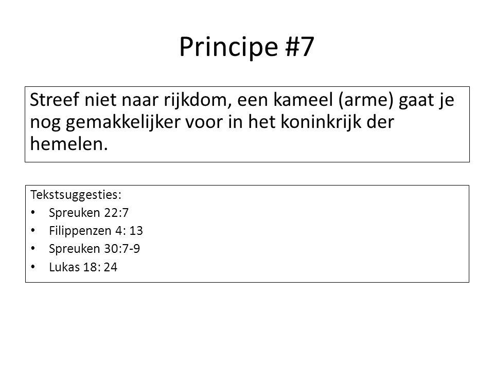 Principe #7 Streef niet naar rijkdom, een kameel (arme) gaat je nog gemakkelijker voor in het koninkrijk der hemelen. Tekstsuggesties: Spreuken 22:7 F