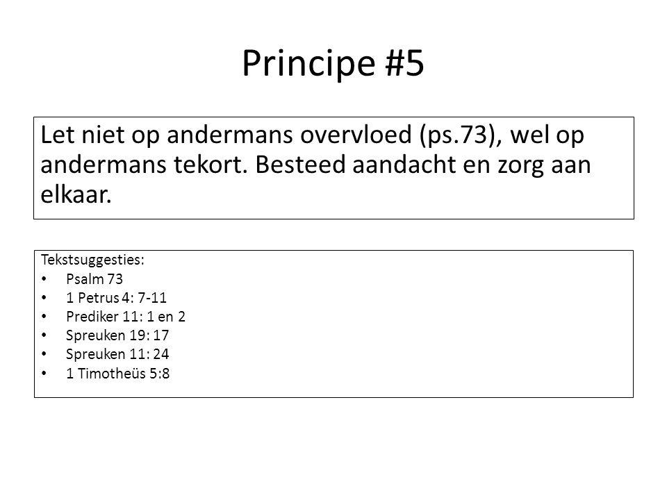 Principe #5 Let niet op andermans overvloed (ps.73), wel op andermans tekort. Besteed aandacht en zorg aan elkaar. Tekstsuggesties: Psalm 73 1 Petrus