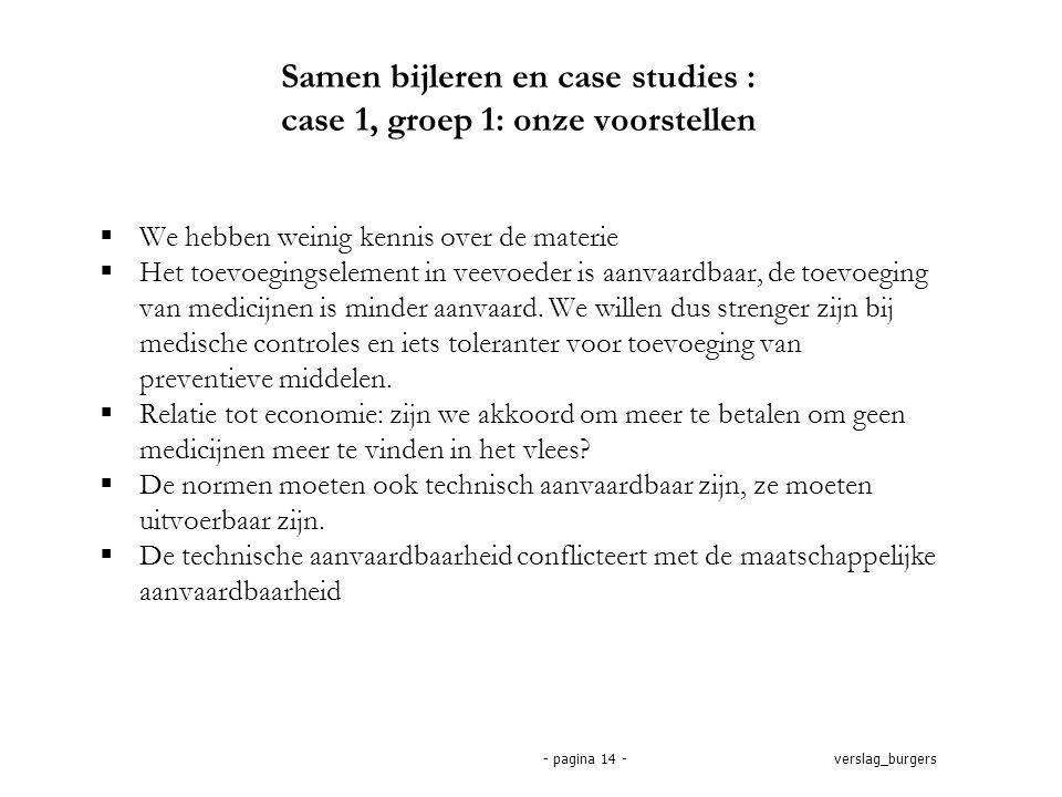 verslag_burgers- pagina 14 - Samen bijleren en case studies : case 1, groep 1: onze voorstellen  We hebben weinig kennis over de materie  Het toevoegingselement in veevoeder is aanvaardbaar, de toevoeging van medicijnen is minder aanvaard.
