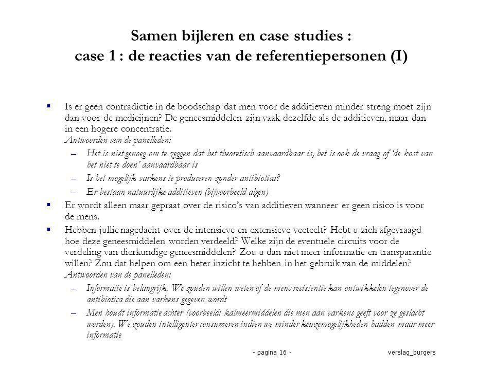 verslag_burgers- pagina 16 - Samen bijleren en case studies : case 1 : de reacties van de referentiepersonen (I)  Is er geen contradictie in de boodschap dat men voor de additieven minder streng moet zijn dan voor de medicijnen.