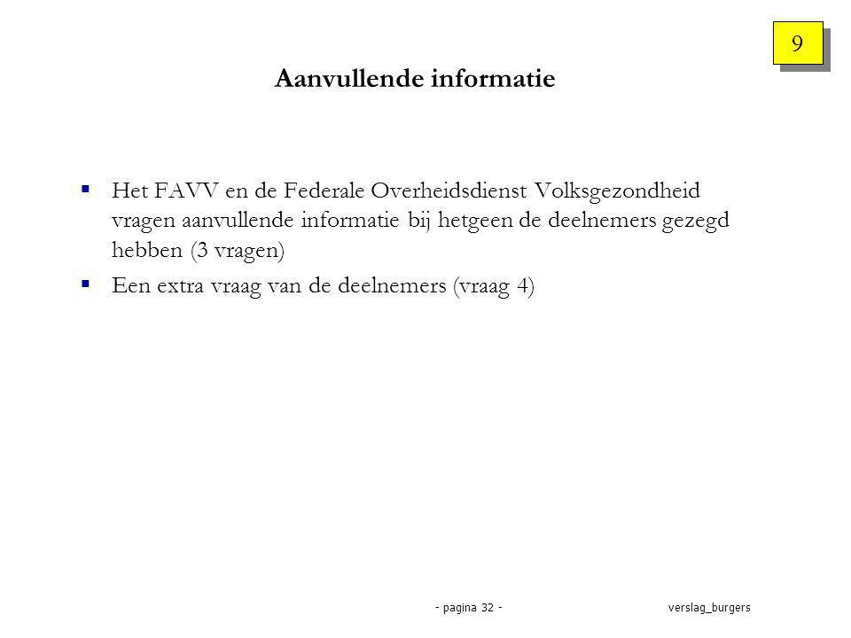 verslag_burgers- pagina 32 - Aanvullende informatie  Het FAVV en de Federale Overheidsdienst Volksgezondheid vragen aanvullende informatie bij hetgeen de deelnemers gezegd hebben (3 vragen)  Een extra vraag van de deelnemers (vraag 4) 9 9