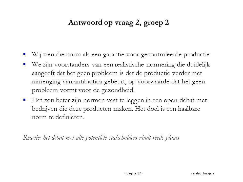 verslag_burgers- pagina 37 - Antwoord op vraag 2, groep 2  Wij zien die norm als een garantie voor gecontroleerde productie  We zijn voorstanders van een realistische normering die duidelijk aangeeft dat het geen probleem is dat de productie verder met inmenging van antibiotica gebeurt, op voorwaarde dat het geen probleem vormt voor de gezondheid.