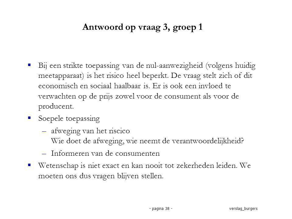 verslag_burgers- pagina 38 - Antwoord op vraag 3, groep 1  Bij een strikte toepassing van de nul-aanwezigheid (volgens huidig meetapparaat) is het risico heel beperkt.