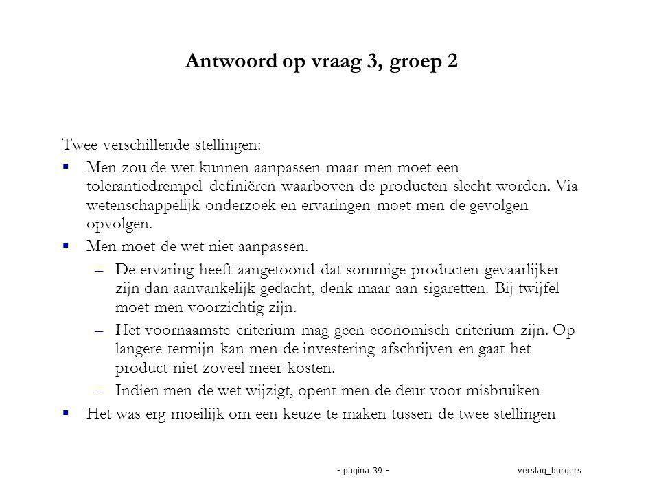 verslag_burgers- pagina 39 - Antwoord op vraag 3, groep 2 Twee verschillende stellingen:  Men zou de wet kunnen aanpassen maar men moet een tolerantiedrempel definiëren waarboven de producten slecht worden.