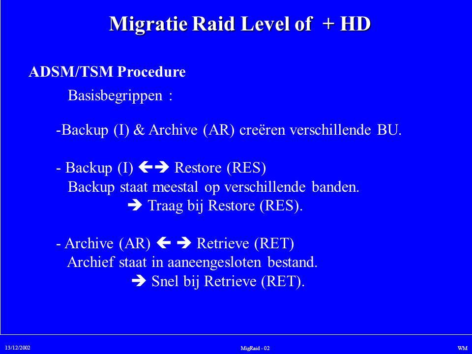 Migratie Raid Level of + HD 13/12/2002 WMMigRaid - 02 ADSM/TSM Procedure Basisbegrippen : -Backup (I) & Archive (AR) creëren verschillende BU. - Backu
