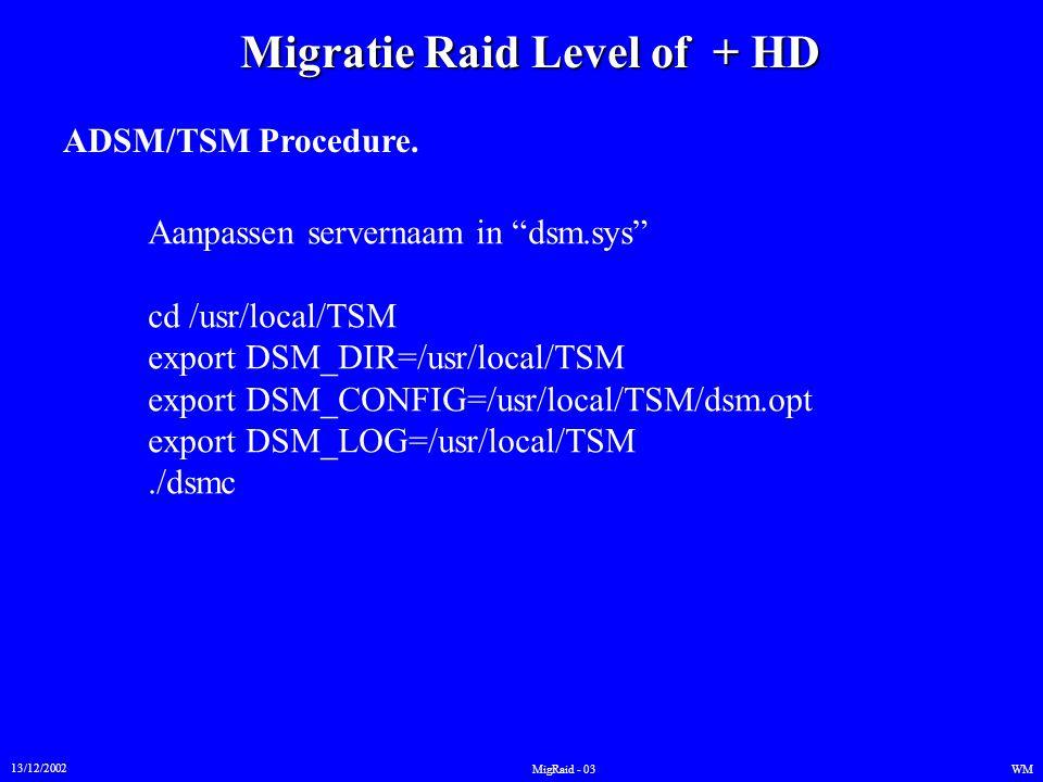 """Migratie Raid Level of + HD 13/12/2002 WMMigRaid - 03 ADSM/TSM Procedure. Aanpassen servernaam in """"dsm.sys"""" cd /usr/local/TSM export DSM_DIR=/usr/loca"""