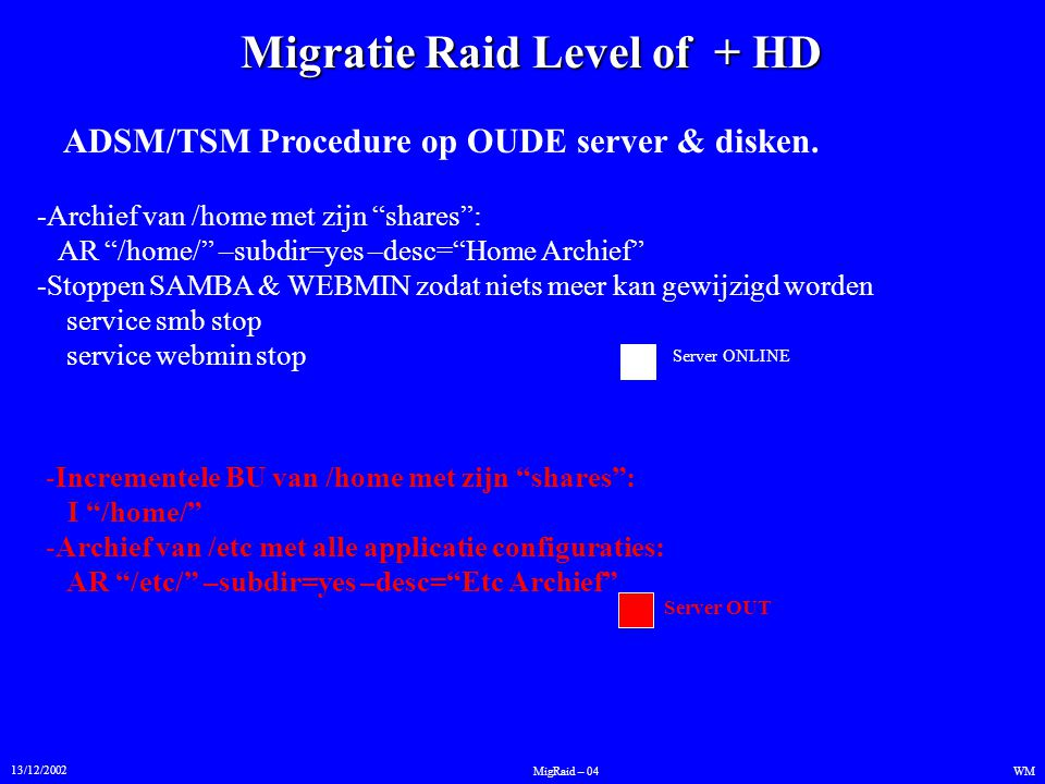 """Migratie Raid Level of + HD 13/12/2002 WMMigRaid – 04 ADSM/TSM Procedure op OUDE server & disken. -Archief van /home met zijn """"shares"""": AR """"/home/"""" –s"""