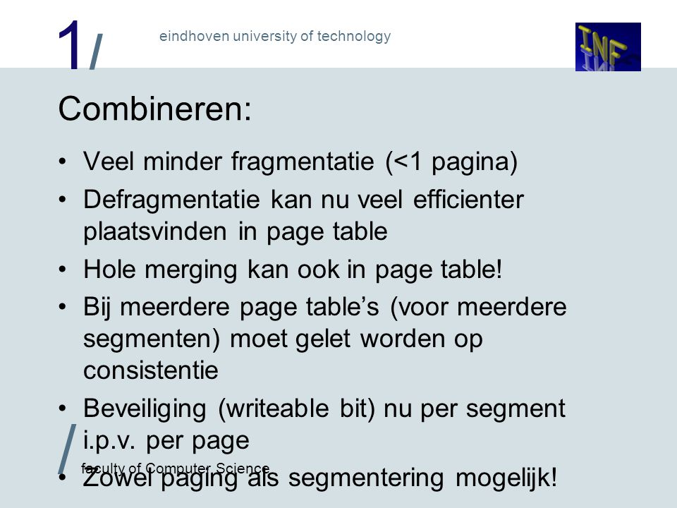 1/1/ / faculty of Computer Science eindhoven university of technology Combineren: Veel minder fragmentatie (<1 pagina) Defragmentatie kan nu veel efficienter plaatsvinden in page table Hole merging kan ook in page table.