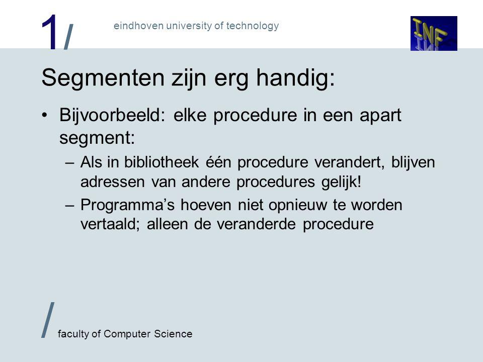 1/1/ / faculty of Computer Science eindhoven university of technology Segmenten zijn erg handig: Bijvoorbeeld: elke procedure in een apart segment: –Als in bibliotheek één procedure verandert, blijven adressen van andere procedures gelijk.