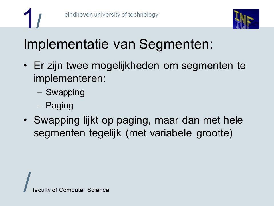 1/1/ / faculty of Computer Science eindhoven university of technology Implementatie van Segmenten: Er zijn twee mogelijkheden om segmenten te implementeren: –Swapping –Paging Swapping lijkt op paging, maar dan met hele segmenten tegelijk (met variabele grootte)