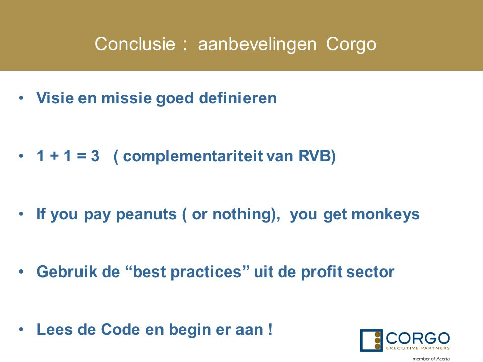 Conclusie : aanbevelingen Corgo Visie en missie goed definieren 1 + 1 = 3 ( complementariteit van RVB) If you pay peanuts ( or nothing), you get monkeys Gebruik de best practices uit de profit sector Lees de Code en begin er aan !