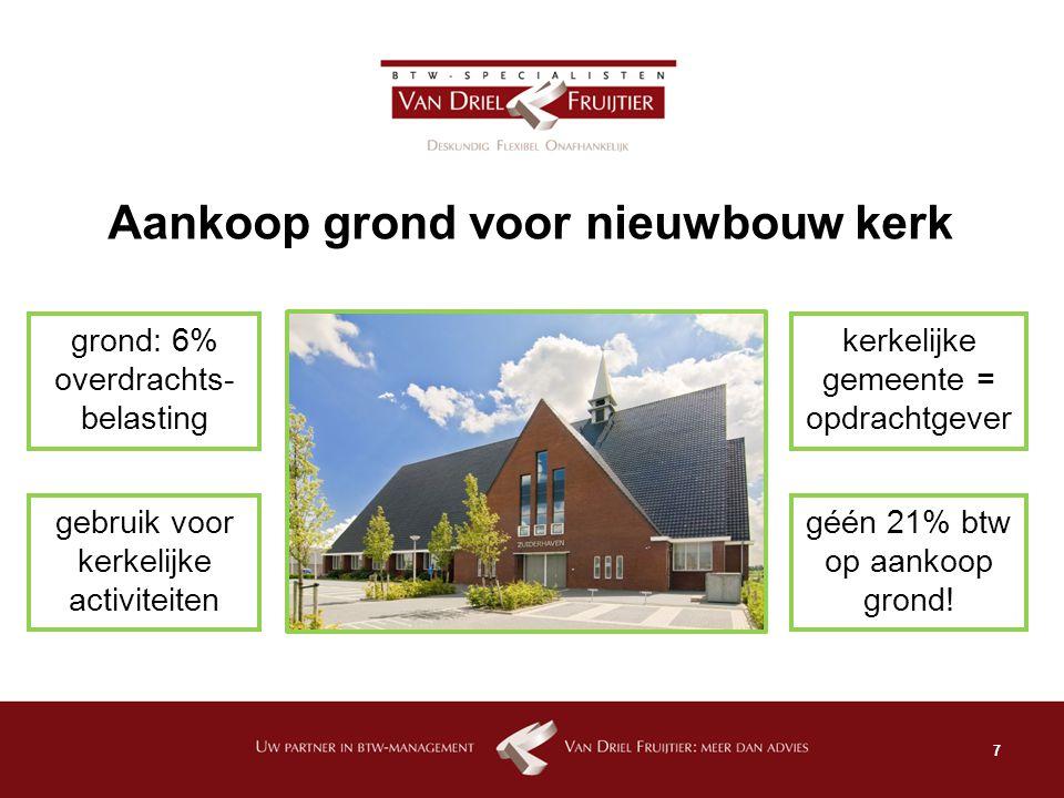 7 Aankoop grond voor nieuwbouw kerk kerkelijke gemeente = opdrachtgever grond: 6% overdrachts- belasting géén 21% btw op aankoop grond! gebruik voor k