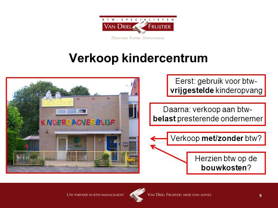 9 Verkoop kindercentrum Eerst: gebruik voor btw- vrijgestelde kinderopvang Daarna: verkoop aan btw- belast presterende ondernemer Verkoop met/zonder b