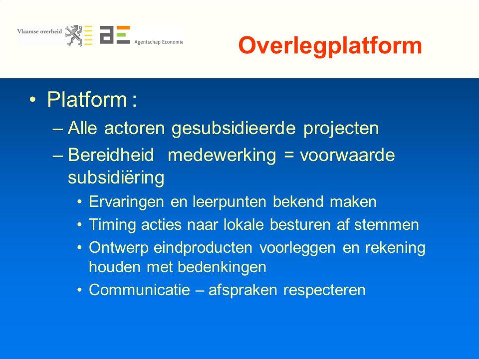 Overlegplatform Platform : –Alle actoren gesubsidieerde projecten –Bereidheid medewerking = voorwaarde subsidiëring Ervaringen en leerpunten bekend maken Timing acties naar lokale besturen af stemmen Ontwerp eindproducten voorleggen en rekening houden met bedenkingen Communicatie – afspraken respecteren