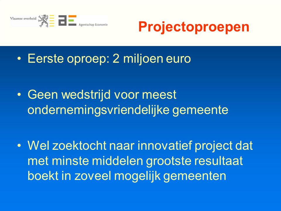 Projectoproepen Eerste oproep: 2 miljoen euro Geen wedstrijd voor meest ondernemingsvriendelijke gemeente Wel zoektocht naar innovatief project dat met minste middelen grootste resultaat boekt in zoveel mogelijk gemeenten