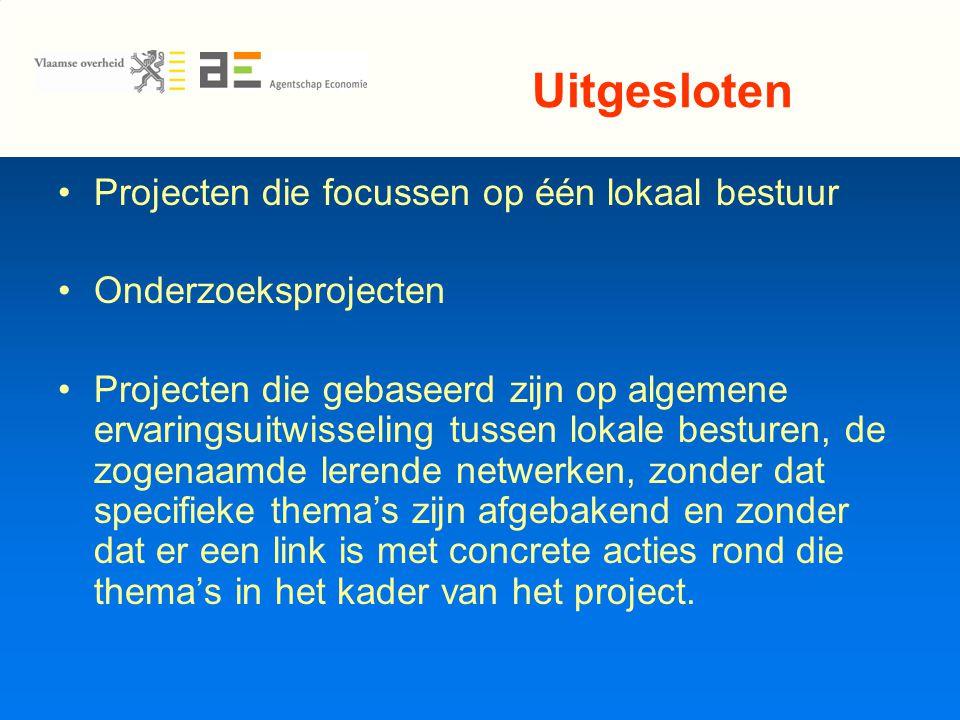 Uitgesloten Projecten die focussen op één lokaal bestuur Onderzoeksprojecten Projecten die gebaseerd zijn op algemene ervaringsuitwisseling tussen lokale besturen, de zogenaamde lerende netwerken, zonder dat specifieke thema's zijn afgebakend en zonder dat er een link is met concrete acties rond die thema's in het kader van het project.