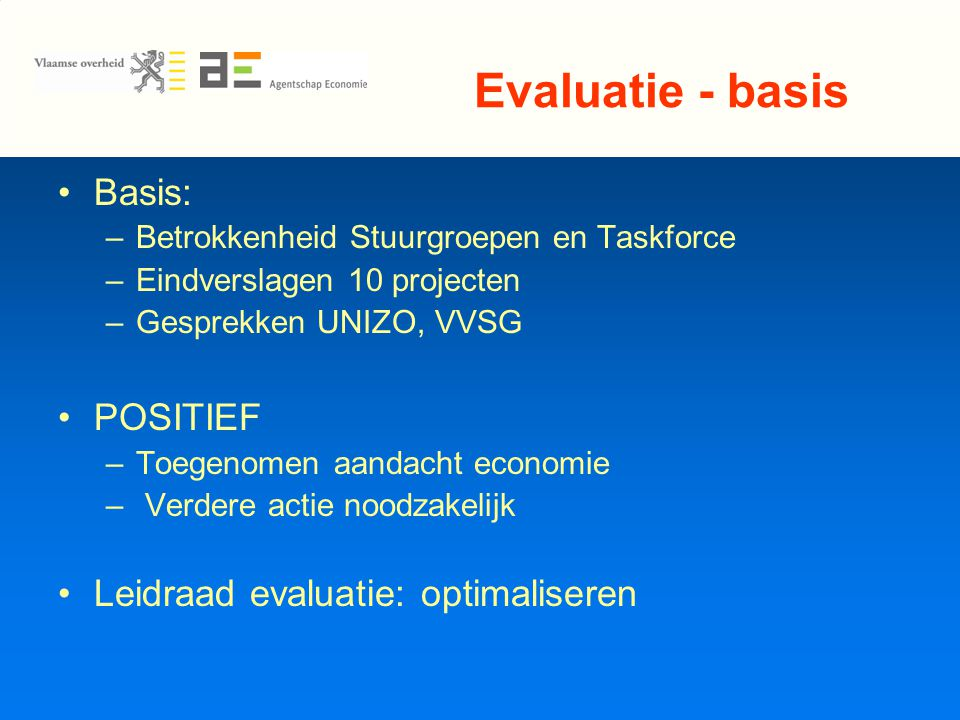 Evaluatie - basis Basis: –Betrokkenheid Stuurgroepen en Taskforce –Eindverslagen 10 projecten –Gesprekken UNIZO, VVSG POSITIEF –Toegenomen aandacht economie – Verdere actie noodzakelijk Leidraad evaluatie: optimaliseren