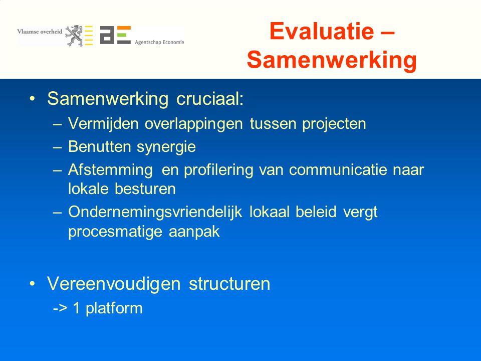Evaluatie – Samenwerking Samenwerking cruciaal: –Vermijden overlappingen tussen projecten –Benutten synergie –Afstemming en profilering van communicatie naar lokale besturen –Ondernemingsvriendelijk lokaal beleid vergt procesmatige aanpak Vereenvoudigen structuren -> 1 platform