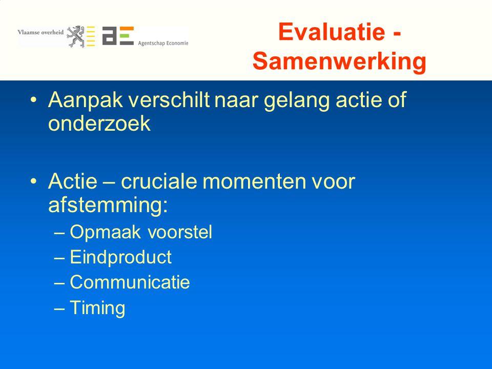 Evaluatie - Samenwerking Aanpak verschilt naar gelang actie of onderzoek Actie – cruciale momenten voor afstemming: –Opmaak voorstel –Eindproduct –Communicatie –Timing