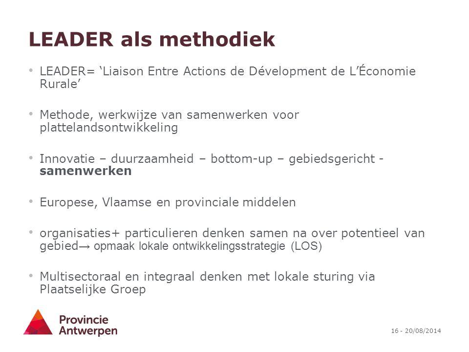 16 - 20/08/2014 LEADER als methodiek LEADER= 'Liaison Entre Actions de Dévelopment de L'Économie Rurale' Methode, werkwijze van samenwerken voor platt