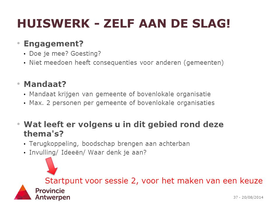 37 - 20/08/2014 HUISWERK - ZELF AAN DE SLAG! Engagement? Doe je mee? Goesting? Niet meedoen heeft consequenties voor anderen (gemeenten) Mandaat? Mand