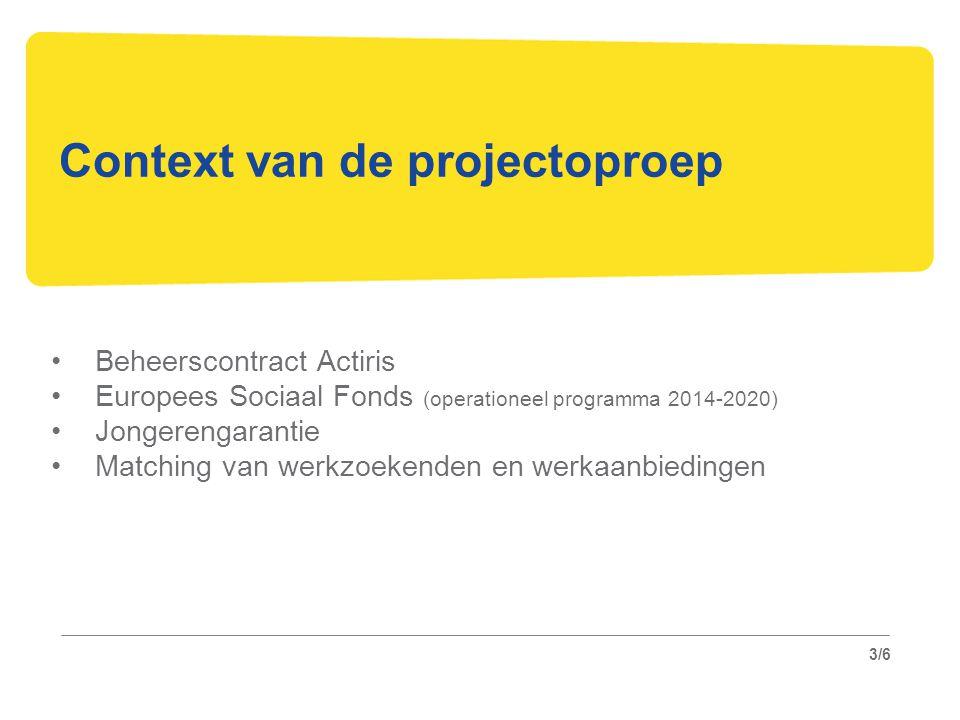 3/6 Context van de projectoproep Beheerscontract Actiris Europees Sociaal Fonds (operationeel programma 2014-2020) Jongerengarantie Matching van werkzoekenden en werkaanbiedingen