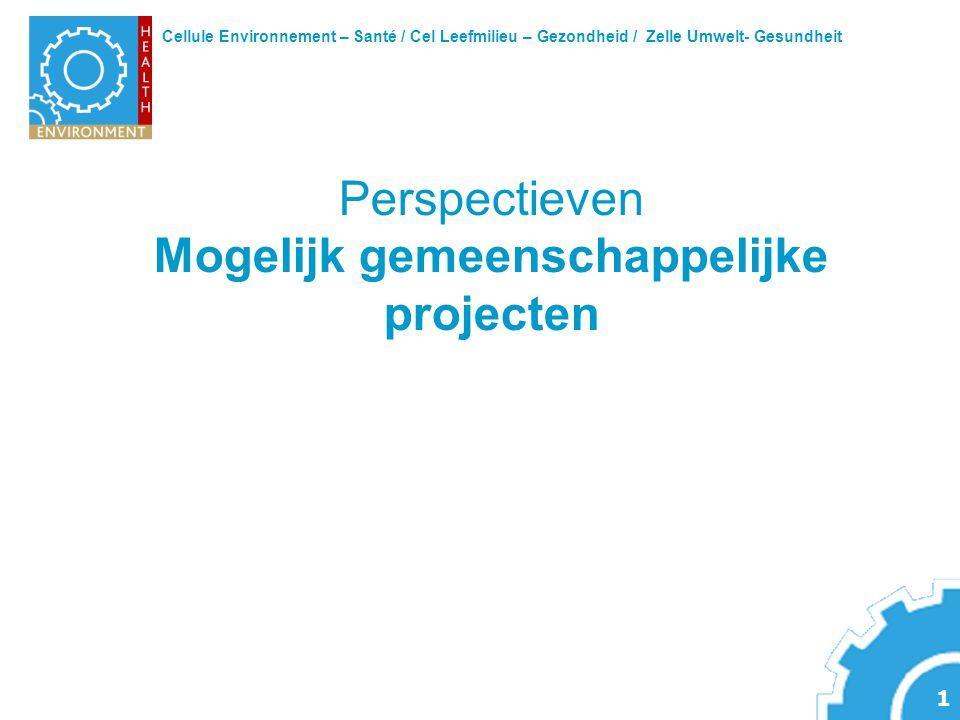 Cellule Environnement – Santé / Cel Leefmilieu – Gezondheid / Zelle Umwelt- Gesundheit 1 Perspectieven Mogelijk gemeenschappelijke projecten